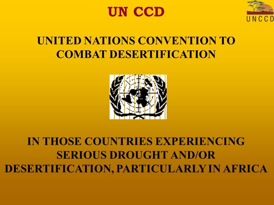 UN CCD UNITED NATIONS CONVENTION TO COMBAT DESERTIFICATION IN THOSE COUNTRIES EXPERIENCING SERIOUS DROUGHT AND/OR DESERTIFICATION, PARTICULARLY IN AFRICA