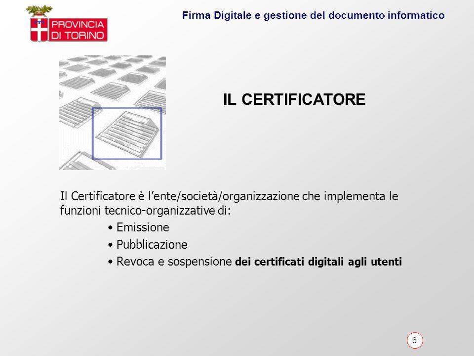 6 Firma Digitale e gestione del documento informatico Il Certificatore è lente/società/organizzazione che implementa le funzioni tecnico-organizzative