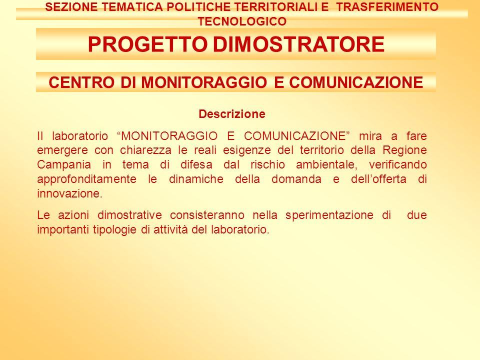 CENTRO DI MONITORAGGIO E COMUNICAZIONE Descrizione Il laboratorio MONITORAGGIO E COMUNICAZIONE mira a fare emergere con chiarezza le reali esigenze del territorio della Regione Campania in tema di difesa dal rischio ambientale, verificando approfonditamente le dinamiche della domanda e dellofferta di innovazione.