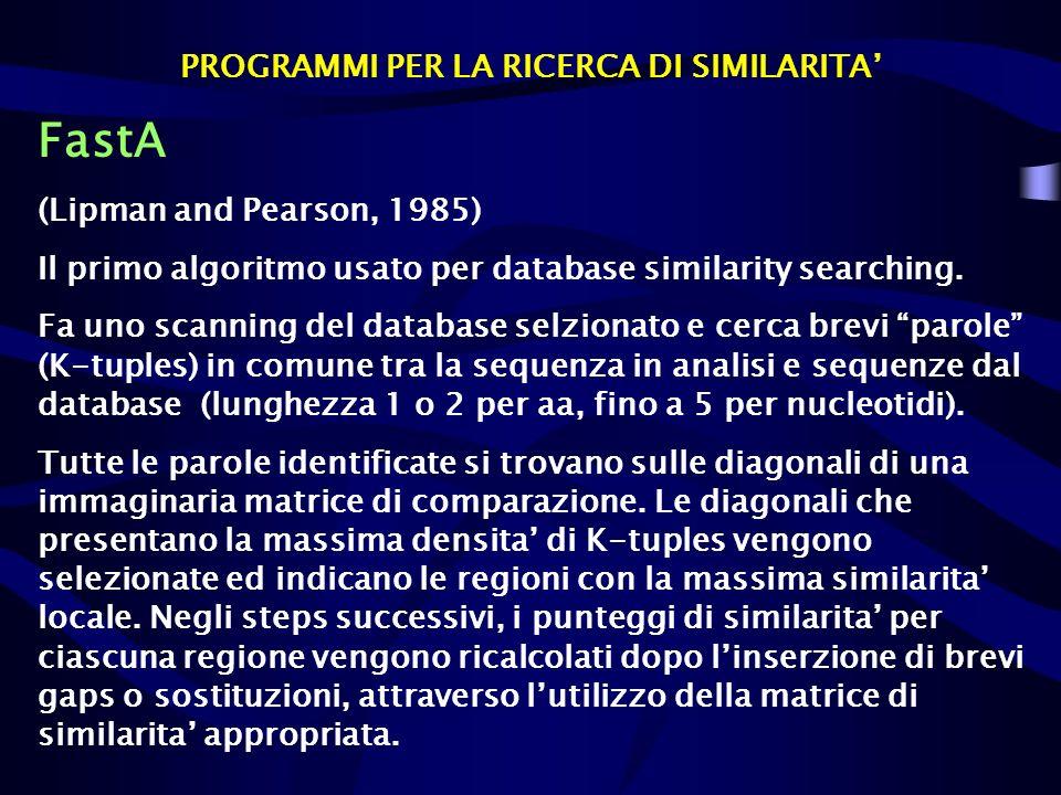 PROGRAMMI PER LA RICERCA DI SIMILARITA FastA (Lipman and Pearson, 1985) Il primo algoritmo usato per database similarity searching. Fa uno scanning de