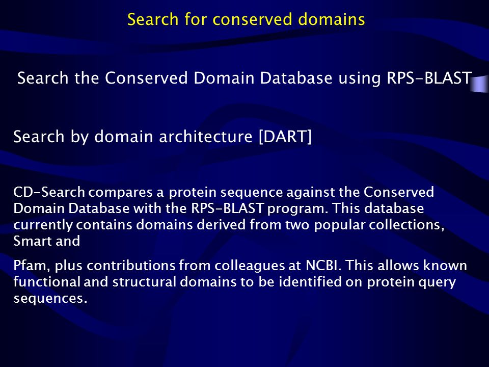 Search for conserved domains Search the Conserved Domain Database using RPS-BLAST Search by domain architecture [DART] CD-Search compares a protein se