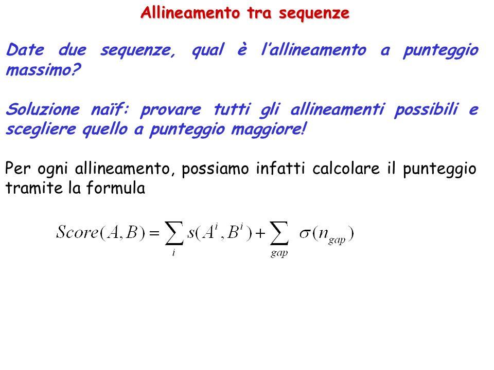 Allineamento tra sequenze Date due sequenze, qual è lallineamento a punteggio massimo? Soluzione naïf: provare tutti gli allineamenti possibili e sceg