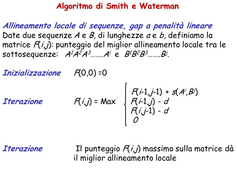 Algoritmo di Smith e Waterman Allineamento locale di sequenze, gap a penalità lineare Date due sequenze A e B, di lunghezze a e b, definiamo la matrice F(i,j): punteggio del miglior allineamento locale tra le sottosequenze: A 1 A 2 A 3 …….A i e B 1 B 2 B 3 …….B j.