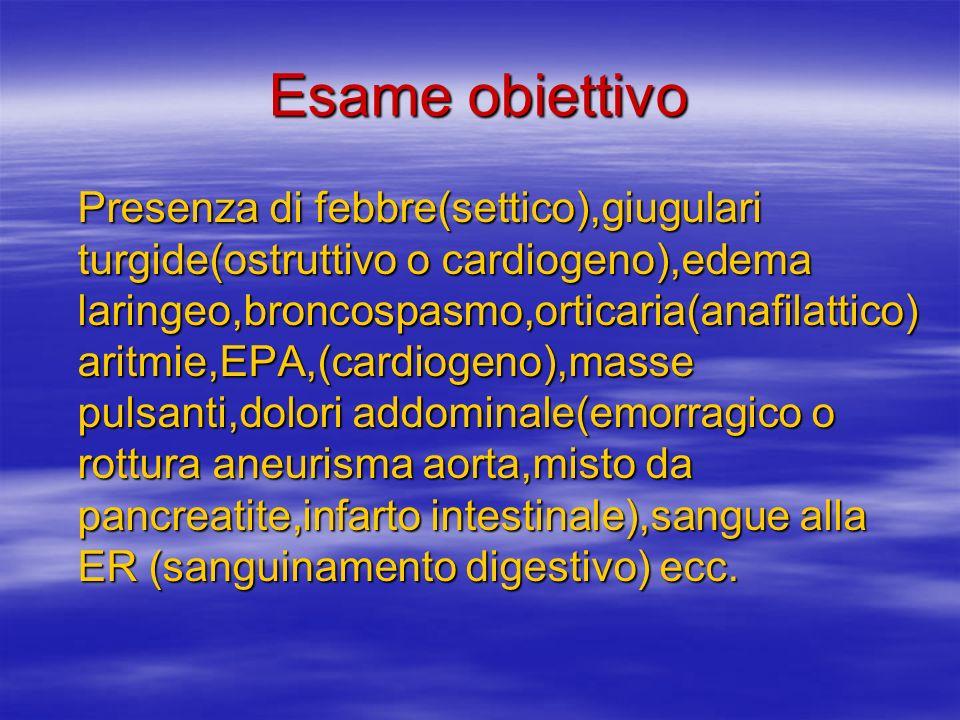 Esame obiettivo Presenza di febbre(settico),giugulari turgide(ostruttivo o cardiogeno),edema laringeo,broncospasmo,orticaria(anafilattico) aritmie,EPA,(cardiogeno),masse pulsanti,dolori addominale(emorragico o rottura aneurisma aorta,misto da pancreatite,infarto intestinale),sangue alla ER (sanguinamento digestivo) ecc.
