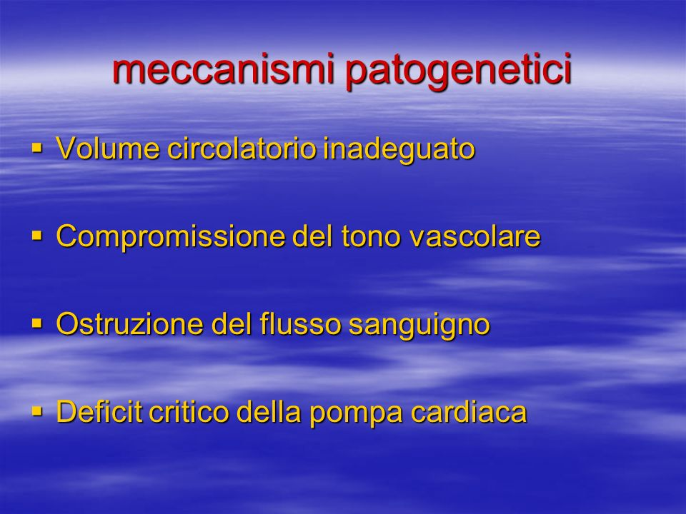 meccanismi patogenetici Volume circolatorio inadeguato Volume circolatorio inadeguato Compromissione del tono vascolare Compromissione del tono vascolare Ostruzione del flusso sanguigno Ostruzione del flusso sanguigno Deficit critico della pompa cardiaca Deficit critico della pompa cardiaca