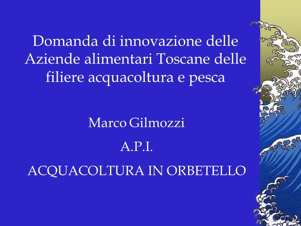 Domanda di innovazione delle Aziende alimentari Toscane delle filiere acquacoltura e pesca Marco Gilmozzi A.P.I.