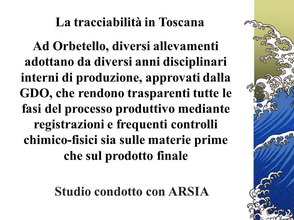 Ad Orbetello, diversi allevamenti adottano da diversi anni disciplinari interni di produzione, approvati dalla GDO, che rendono trasparenti tutte le fasi del processo produttivo mediante registrazioni e frequenti controlli chimico-fisici sia sulle materie prime che sul prodotto finale La tracciabilità in Toscana Studio condotto con ARSIA
