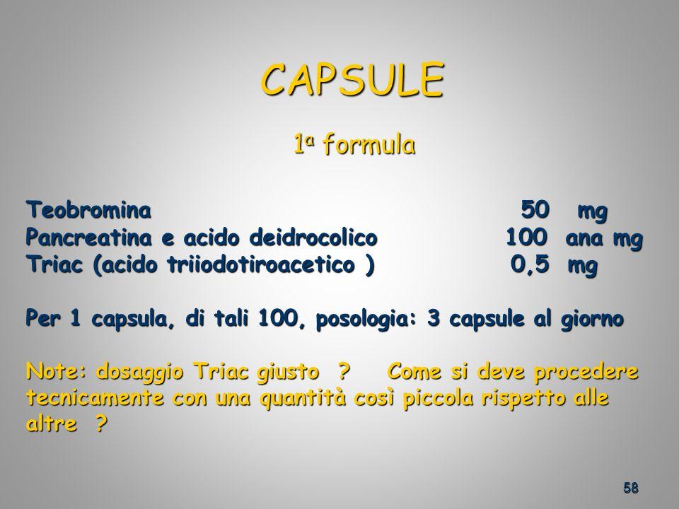58 CAPSULE CAPSULE Teobromina 50 mg Pancreatina e acido deidrocolico 100 ana mg Triac (acido triiodotiroacetico ) 0,5 mg Per 1 capsula, di tali 100, posologia: 3 capsule al giorno Note: dosaggio Triac giusto .
