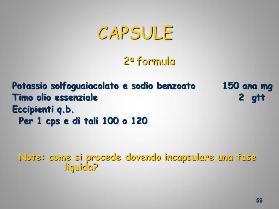 59 CAPSULE CAPSULE 2 a formula 2 a formula Potassio solfoguaiacolato e sodio benzoato 150 ana mg Timo olio essenziale 2 gtt Timo olio essenziale 2 gtt Eccipienti q.b.