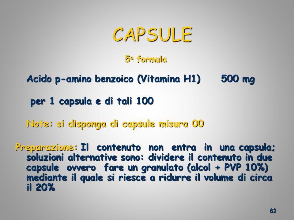 62 CAPSULE CAPSULE 5 a formula Acido p-amino benzoico (Vitamina H1)500 mg per 1 capsula e di tali 100 per 1 capsula e di tali 100 Note: si disponga di capsule misura 00 Preparazione: Il contenuto non entra in una capsula; soluzioni alternative sono: dividere il contenuto in due capsule ovvero fare un granulato (alcol + PVP 10%) mediante il quale si riesce a ridurre il volume di circa il 20%