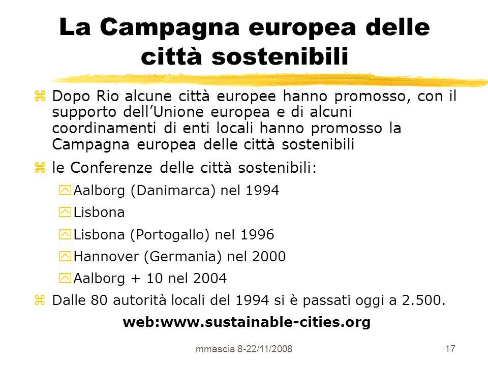 mmascia 8-22/11/200817 La Campagna europea delle città sostenibili zDopo Rio alcune città europee hanno promosso, con il supporto dellUnione europea e di alcuni coordinamenti di enti locali hanno promosso la Campagna europea delle città sostenibili zle Conferenze delle città sostenibili: yAalborg (Danimarca) nel 1994 yLisbona yLisbona (Portogallo) nel 1996 yHannover (Germania) nel 2000 yAalborg + 10 nel 2004 zDalle 80 autorità locali del 1994 si è passati oggi a 2.500.