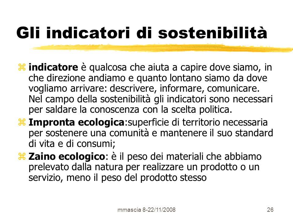 mmascia 8-22/11/200826 Gli indicatori di sostenibilità zindicatore è qualcosa che aiuta a capire dove siamo, in che direzione andiamo e quanto lontano siamo da dove vogliamo arrivare: descrivere, informare, comunicare.