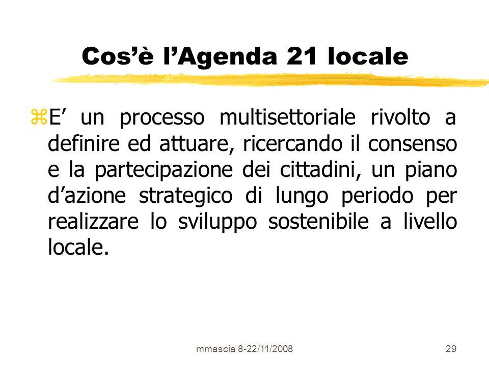 mmascia 8-22/11/200829 Cosè lAgenda 21 locale zE un processo multisettoriale rivolto a definire ed attuare, ricercando il consenso e la partecipazione dei cittadini, un piano dazione strategico di lungo periodo per realizzare lo sviluppo sostenibile a livello locale.