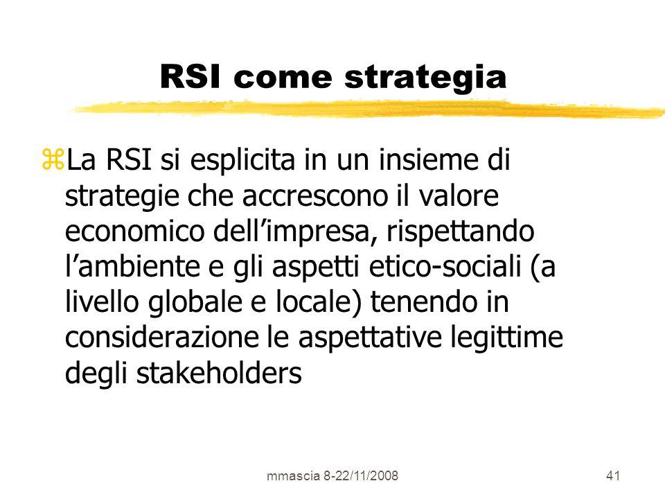 mmascia 8-22/11/200841 RSI come strategia zLa RSI si esplicita in un insieme di strategie che accrescono il valore economico dellimpresa, rispettando lambiente e gli aspetti etico-sociali (a livello globale e locale) tenendo in considerazione le aspettative legittime degli stakeholders