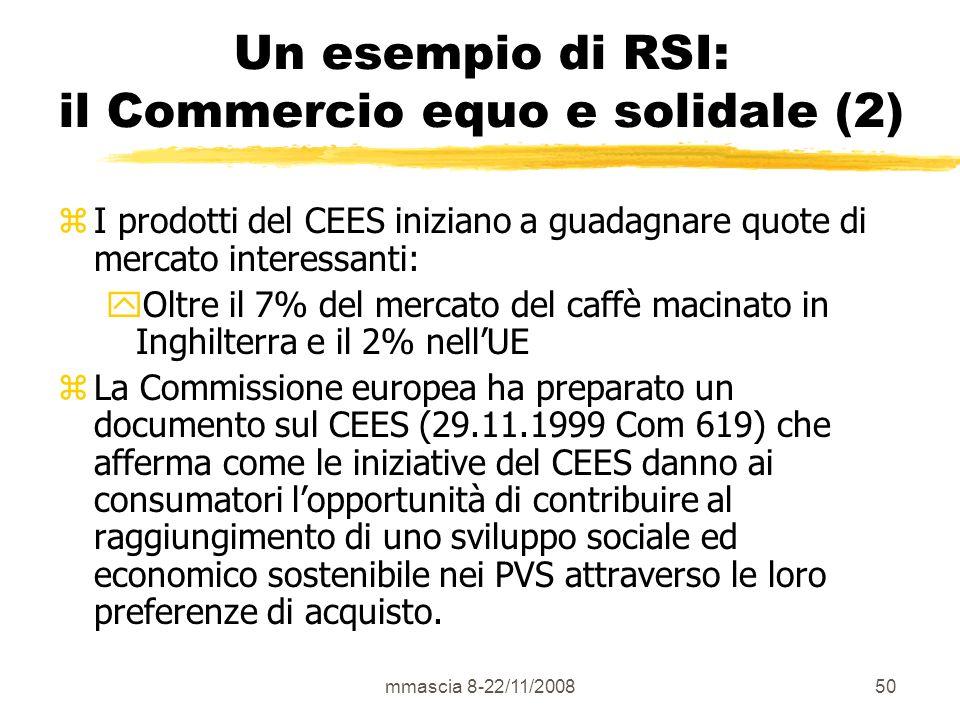 mmascia 8-22/11/200850 Un esempio di RSI: il Commercio equo e solidale (2) zI prodotti del CEES iniziano a guadagnare quote di mercato interessanti: yOltre il 7% del mercato del caffè macinato in Inghilterra e il 2% nellUE zLa Commissione europea ha preparato un documento sul CEES (29.11.1999 Com 619) che afferma come le iniziative del CEES danno ai consumatori lopportunità di contribuire al raggiungimento di uno sviluppo sociale ed economico sostenibile nei PVS attraverso le loro preferenze di acquisto.