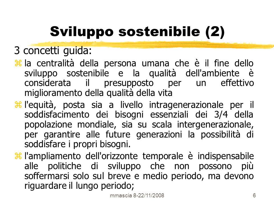 mmascia 8-22/11/200847 Criteri di sostenibilità ambientale I tre criteri proposti da Herman Daly (1991) per luso sostenibile delle risorse: z il tasso di utilizzo delle risorse rinnovabili non deve mai eccedere il tasso di riproduzione delle stesse, z il tasso di utilizzo delle risorse non rinnovabili non deve mai eccedere il tasso di sviluppo di sostituti rinnovabili, z i tassi di inquinamento non devono mai eccedere la capacità di assimilazione dei sistemi naturali.