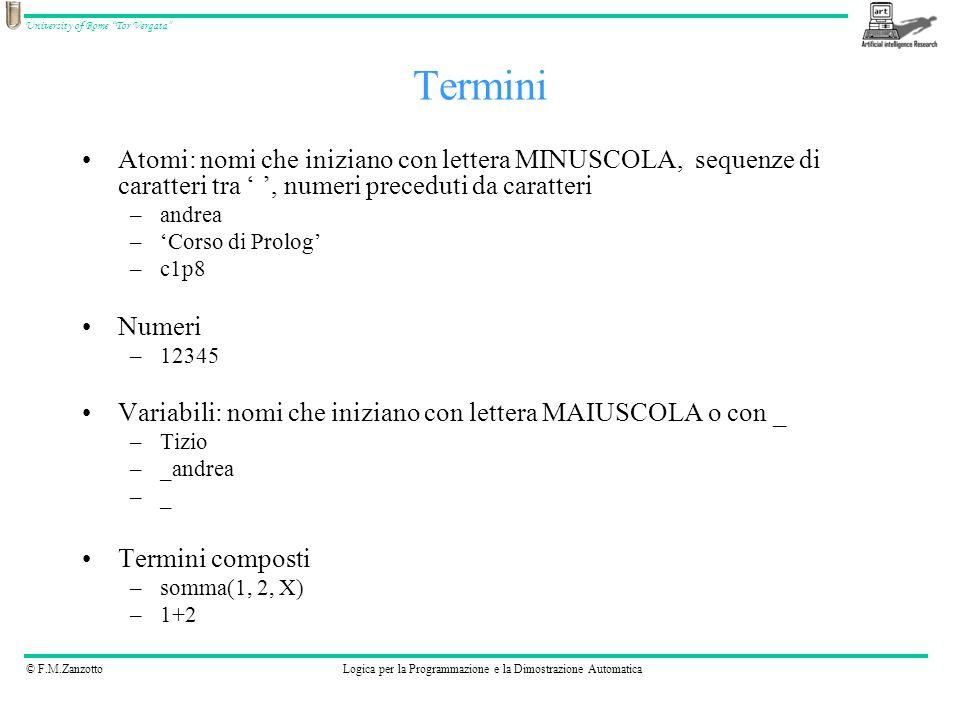 © F.M.ZanzottoLogica per la Programmazione e la Dimostrazione Automatica University of Rome Tor Vergata Espressi tramite la notazione f(t 1, …, t n ) f è un atomo che prende il nome di funtore t 1, …, t n sono gli argomenti e sono dei termini (predicato f con n argomenti, ha arità n) Predicati