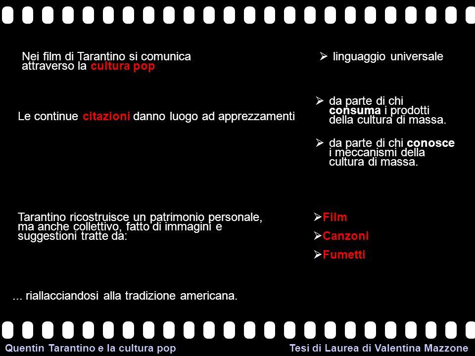 >>0 >>1 >> 2 >> 3 >> 4 >> Quentin Tarantino e la cultura pop Tesi di Laurea di Valentina Mazzone Nei film di Tarantino si comunica attraverso la cultura pop linguaggio universale Le continue citazioni danno luogo ad apprezzamenti da parte di chi consuma i prodotti della cultura di massa.