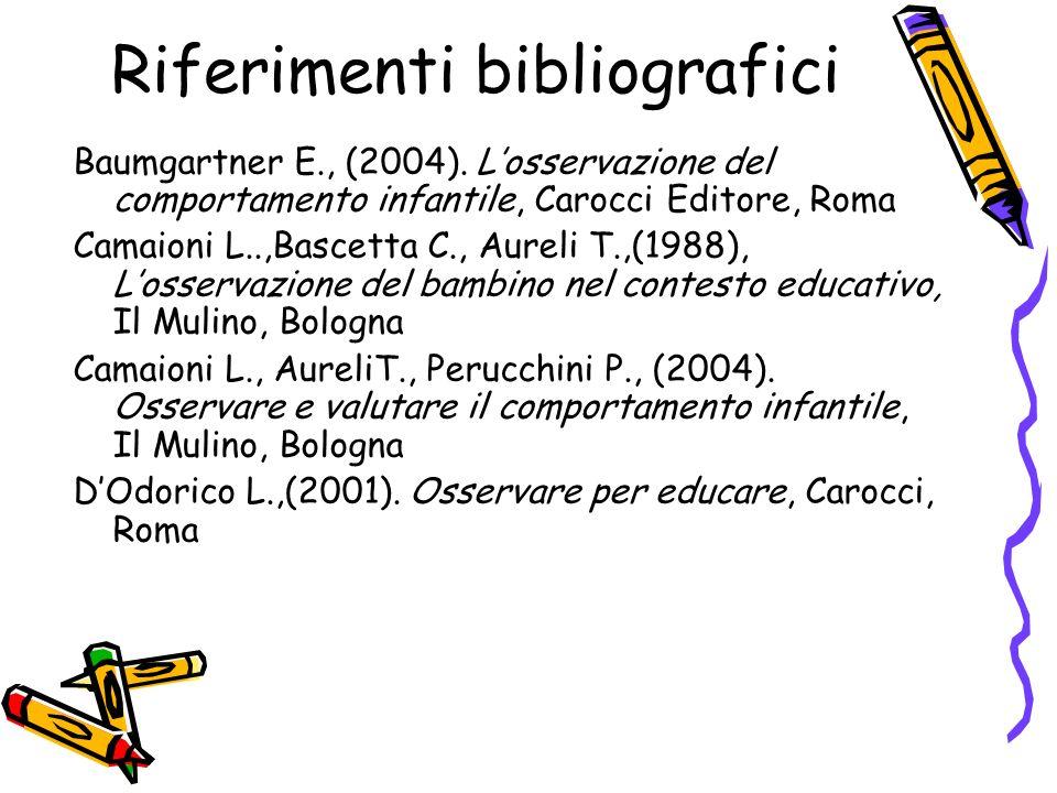 Riferimenti bibliografici Baumgartner E., (2004). Losservazione del comportamento infantile, Carocci Editore, Roma Camaioni L..,Bascetta C., Aureli T.