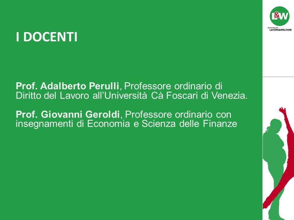 I DOCENTI Prof. Adalberto Perulli, Professore ordinario di Diritto del Lavoro allUniversità Cà Foscari di Venezia. Prof. Giovanni Geroldi, Professore