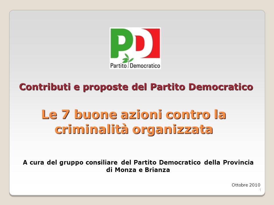 1 Contributi e proposte del Partito Democratico Le 7 buone azioni contro la criminalità organizzata Ottobre 2010 A cura del gruppo consiliare del Part