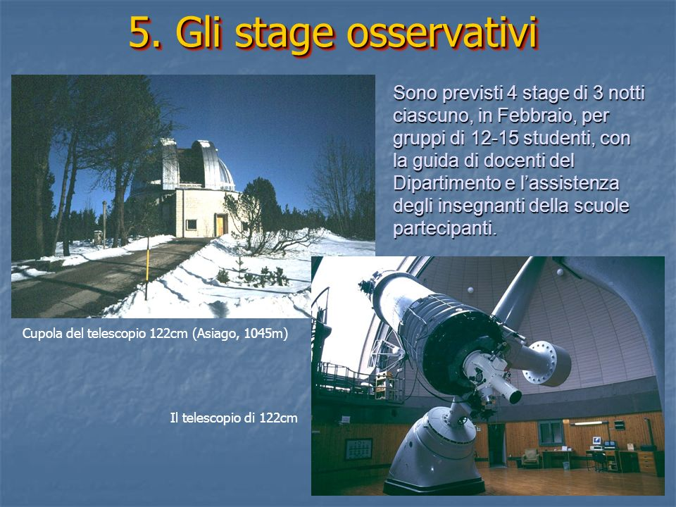 5. Gli stage osservativi Cupola del telescopio 122cm (Asiago, 1045m) Il telescopio di 122cm Sono previsti 4 stage di 3 notti ciascuno, in Febbraio, pe