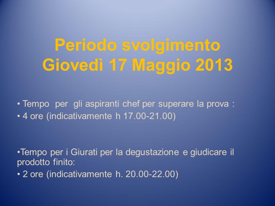 Periodo svolgimento Giovedì 17 Maggio 2013 Tempo per gli aspiranti chef per superare la prova : 4 ore (indicativamente h 17.00-21.00) Tempo per i Giur