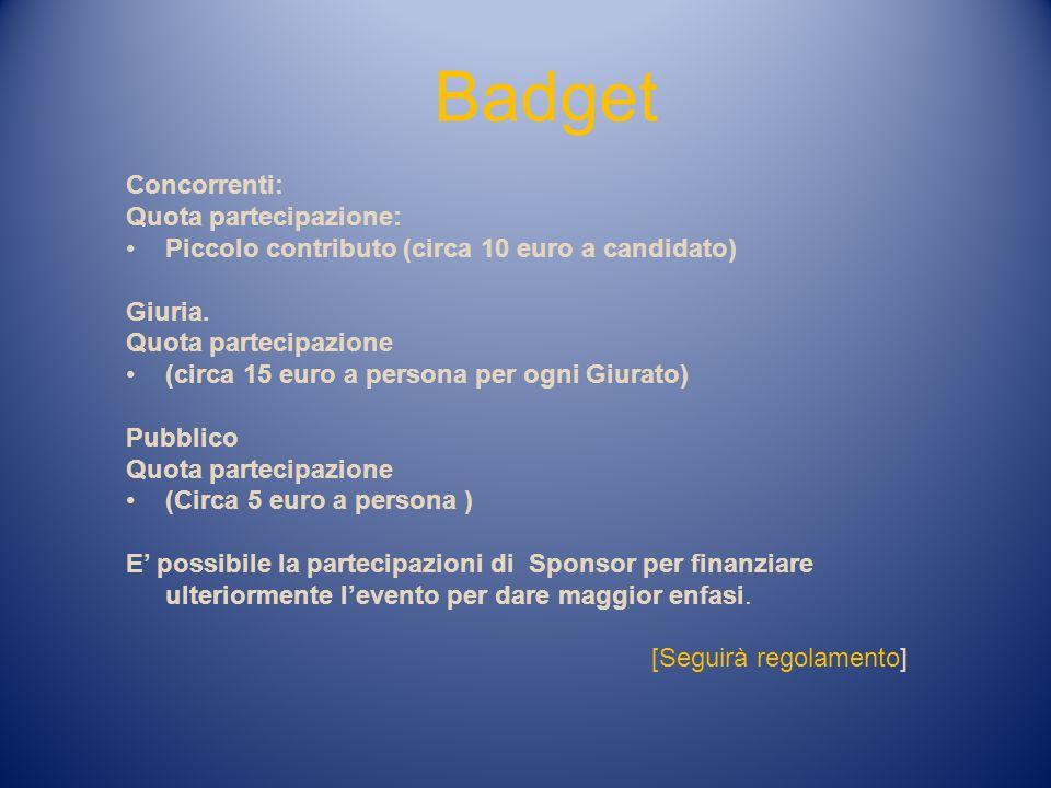 Badget Concorrenti: Quota partecipazione: Piccolo contributo (circa 10 euro a candidato) Giuria. Quota partecipazione (circa 15 euro a persona per ogn