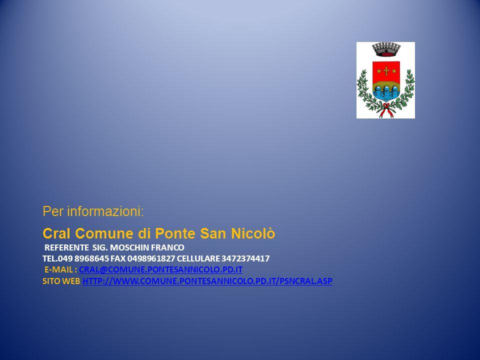Cral Comune di Ponte San Nicolò REFERENTE SIG. MOSCHIN FRANCO TEL.049 8968645 FAX 0498961827 CELLULARE 3472374417 E-MAIL : CRAL@COMUNE.PONTESANNICOLO.