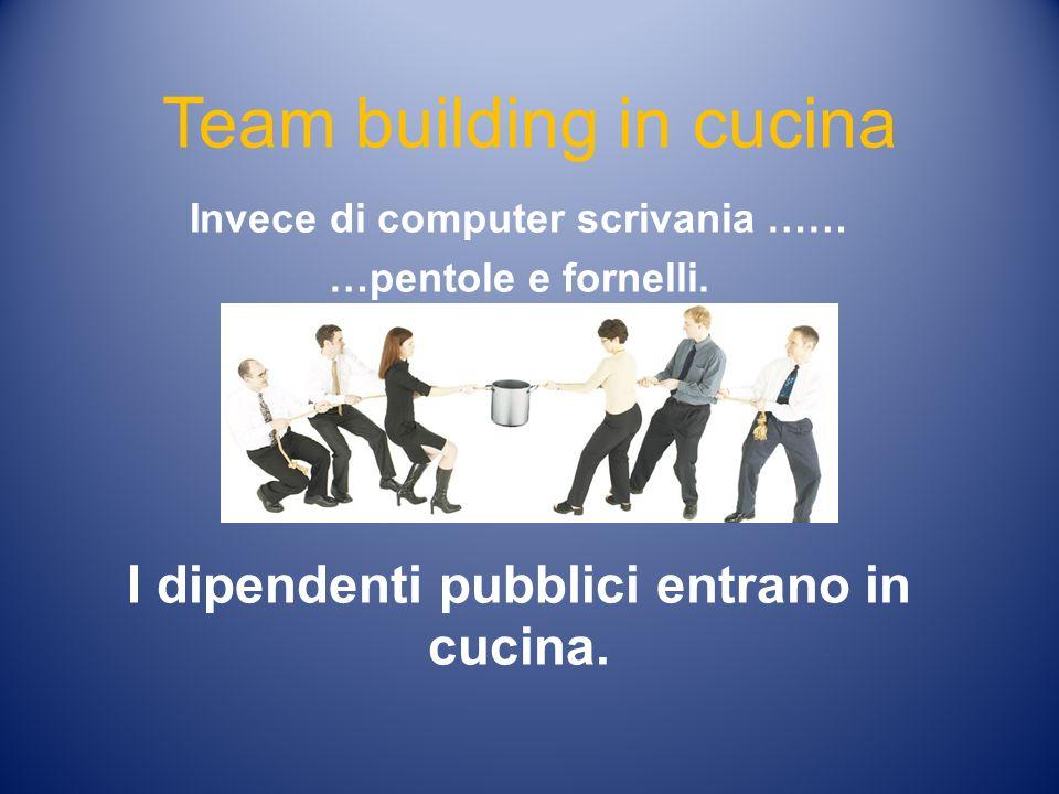 Team building in cucina Invece di computer scrivania …… …pentole e fornelli. I dipendenti pubblici entrano in cucina.