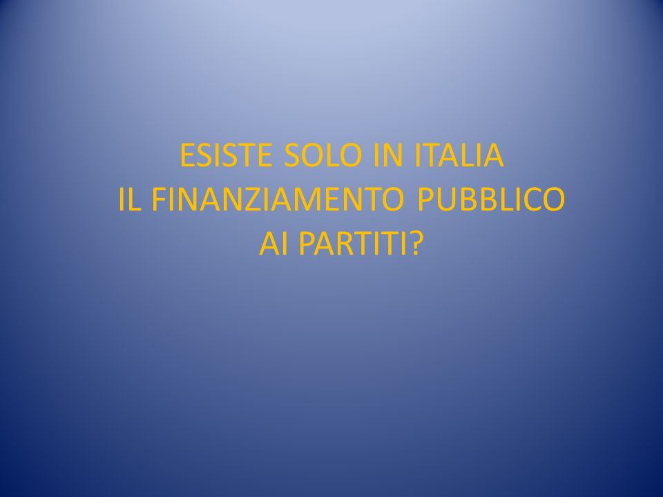 ESISTE SOLO IN ITALIA IL FINANZIAMENTO PUBBLICO AI PARTITI