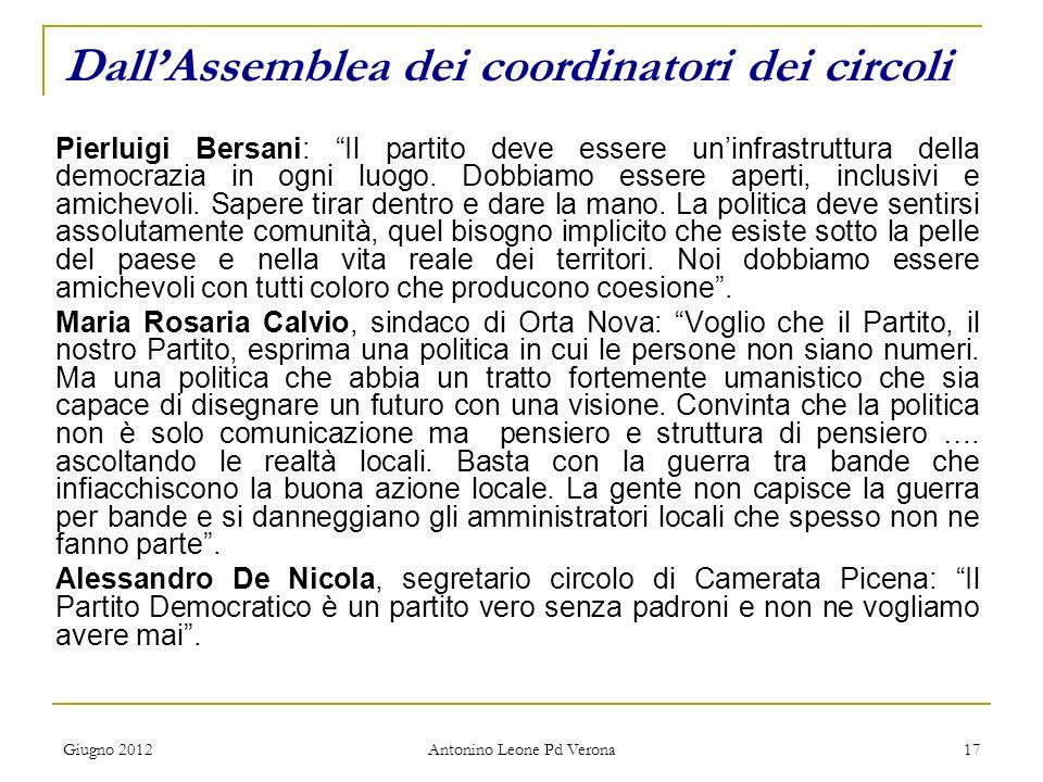 Giugno 2012 Antonino Leone Pd Verona 17 DallAssemblea dei coordinatori dei circoli Pierluigi Bersani: Il partito deve essere uninfrastruttura della democrazia in ogni luogo.