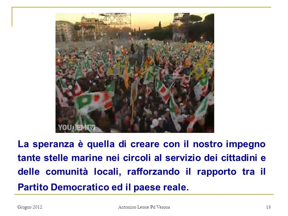 Giugno 2012 Antonino Leone Pd Verona 18 La speranza è quella di creare con il nostro impegno tante stelle marine nei circoli al servizio dei cittadini
