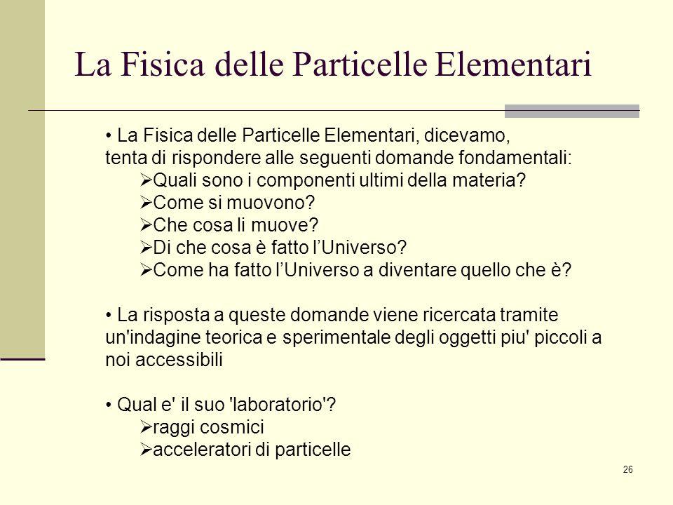 26 La Fisica delle Particelle Elementari La Fisica delle Particelle Elementari, dicevamo, tenta di rispondere alle seguenti domande fondamentali: Qual