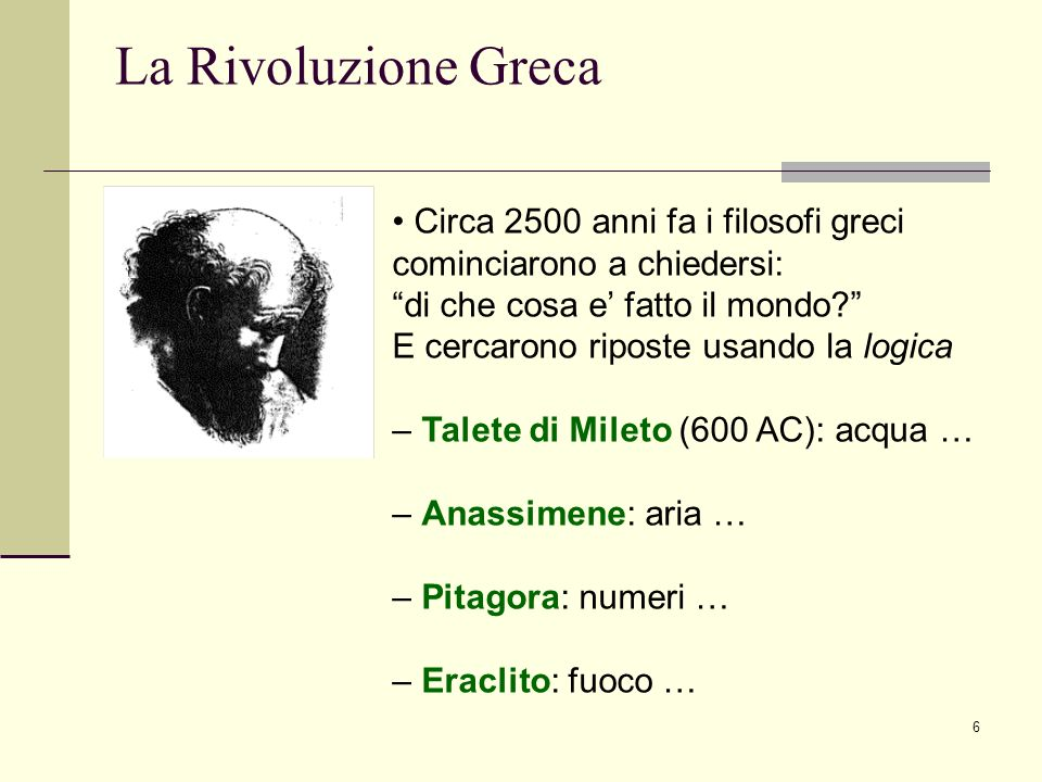 6 La Rivoluzione Greca Circa 2500 anni fa i filosofi greci cominciarono a chiedersi: di che cosa e fatto il mondo? E cercarono riposte usando la logic
