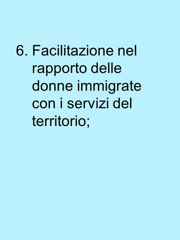 6.Facilitazione nel rapporto delle donne immigrate con i servizi del territorio;