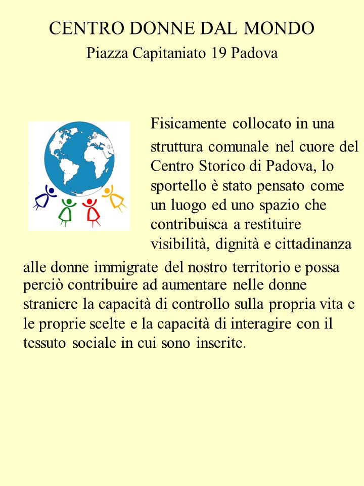 CENTRO DONNE DAL MONDO Piazza Capitaniato 19 Padova Fisicamente collocato in una struttura comunale nel cuore del Centro Storico di Padova, lo sportello è stato pensato come un luogo ed uno spazio che contribuisca a restituire visibilità, dignità e cittadinanza alle donne immigrate del nostro territorio e possa perciò contribuire ad aumentare nelle donne straniere la capacità di controllo sulla propria vita e le proprie scelte e la capacità di interagire con il tessuto sociale in cui sono inserite.