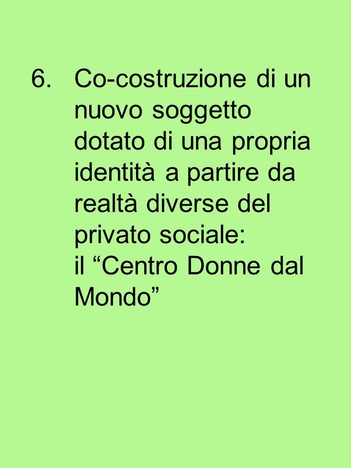 6.Co-costruzione di un nuovo soggetto dotato di una propria identità a partire da realtà diverse del privato sociale: il Centro Donne dal Mondo