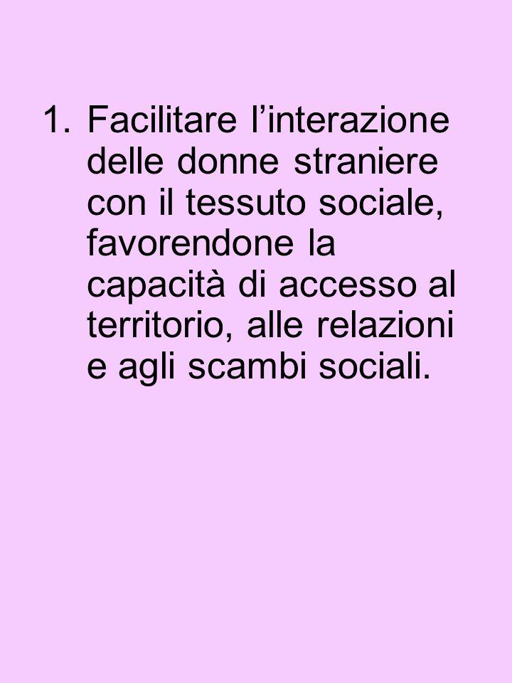 1.Facilitare linterazione delle donne straniere con il tessuto sociale, favorendone la capacità di accesso al territorio, alle relazioni e agli scambi sociali.