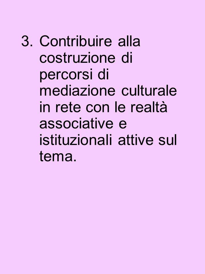 3.Contribuire alla costruzione di percorsi di mediazione culturale in rete con le realtà associative e istituzionali attive sul tema.