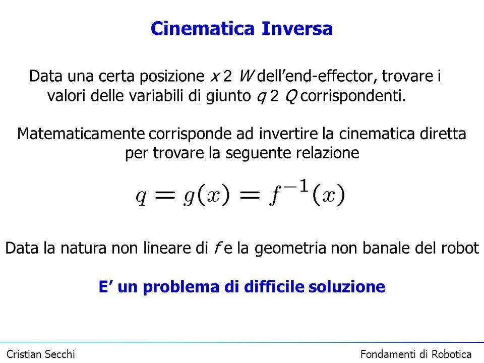 Cristian Secchi Fondamenti di Robotica Cinematica Inversa Data una certa posizione x 2 W dellend-effector, trovare i valori delle variabili di giunto