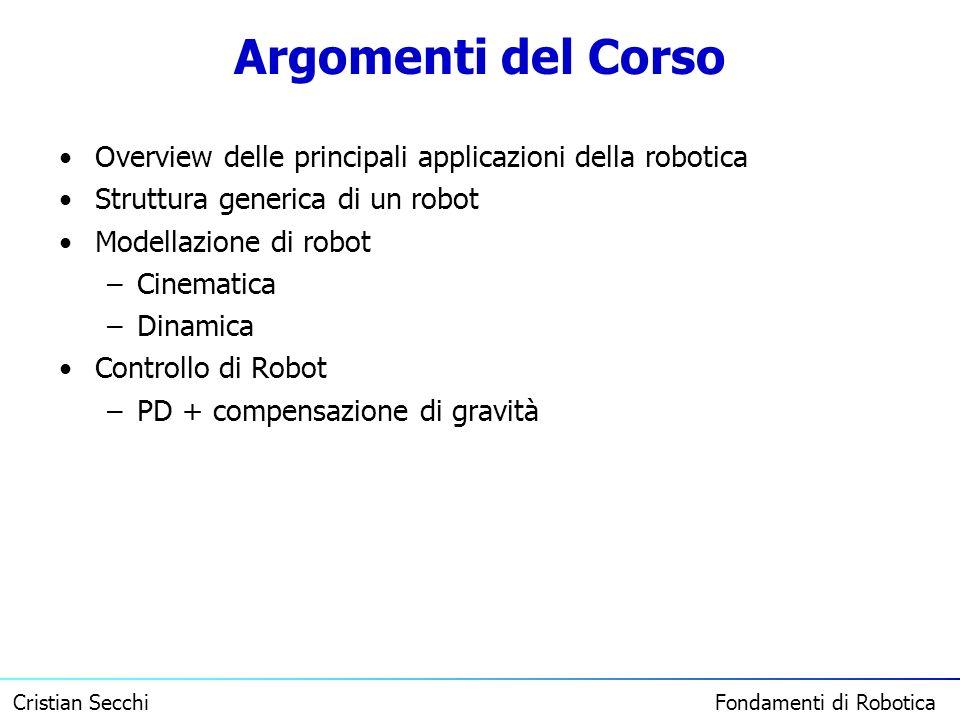 Cristian Secchi Fondamenti di Robotica Argomenti del Corso Overview delle principali applicazioni della robotica Struttura generica di un robot Modell