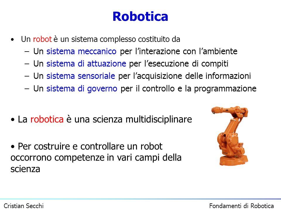 Cristian Secchi Fondamenti di Robotica Robotica Un robot è un sistema complesso costituito da –Un sistema meccanico per linterazione con lambiente –Un