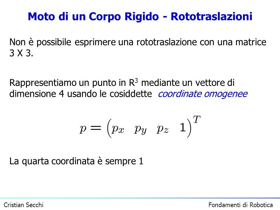 Cristian Secchi Fondamenti di Robotica Moto di un Corpo Rigido - Rototraslazioni Non è possibile esprimere una rototraslazione con una matrice 3 X 3.