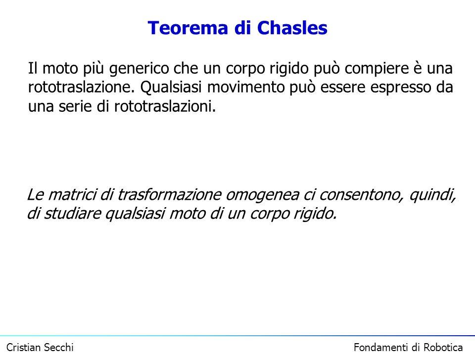 Cristian Secchi Fondamenti di Robotica Teorema di Chasles Il moto più generico che un corpo rigido può compiere è una rototraslazione. Qualsiasi movim