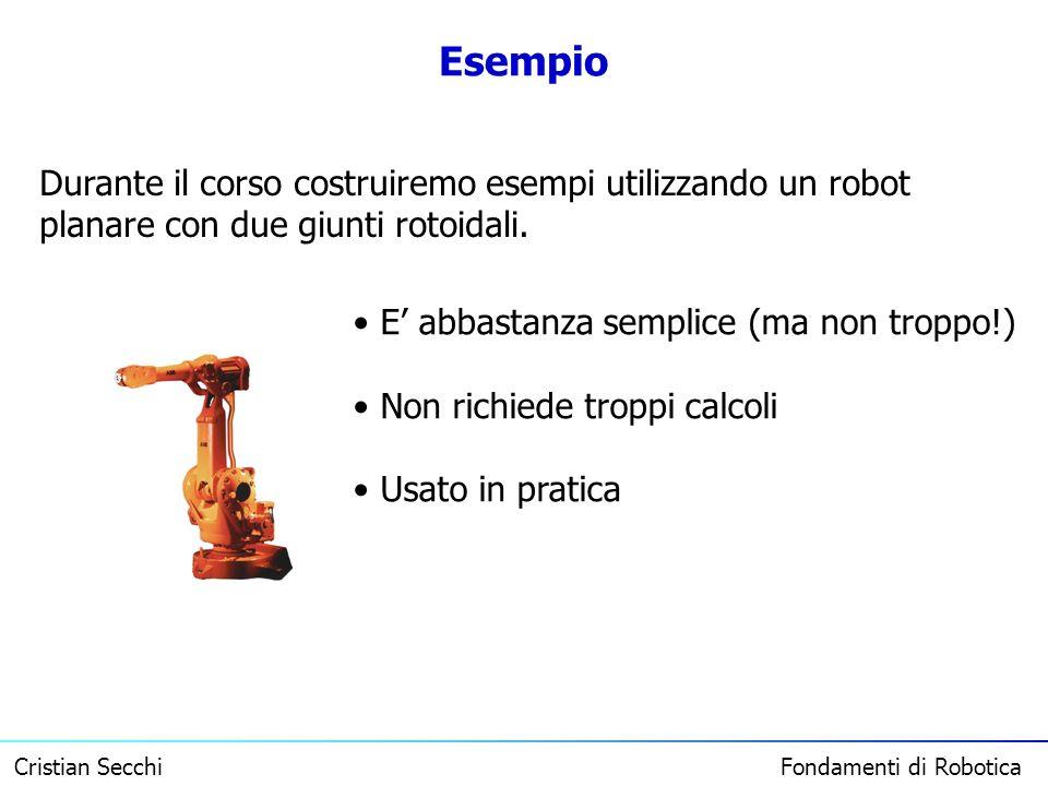 Cristian Secchi Fondamenti di Robotica Esempio Durante il corso costruiremo esempi utilizzando un robot planare con due giunti rotoidali. E abbastanza