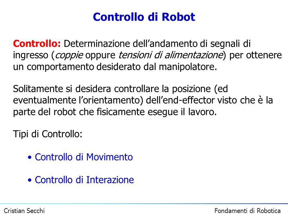 Cristian Secchi Fondamenti di Robotica Controllo di Robot Controllo: Determinazione dellandamento di segnali di ingresso (coppie oppure tensioni di al