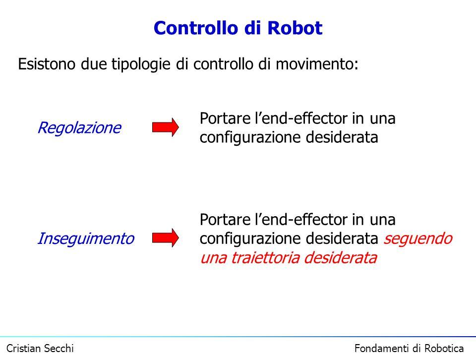 Cristian Secchi Fondamenti di Robotica Controllo di Robot Esistono due tipologie di controllo di movimento: Regolazione Inseguimento Portare lend-effe