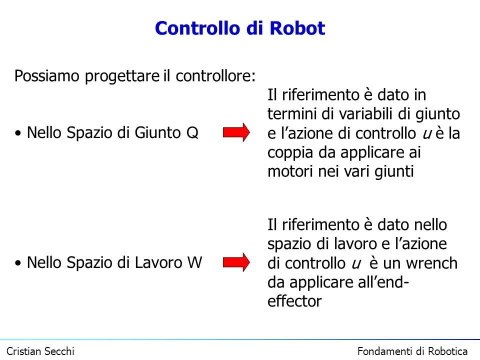 Cristian Secchi Fondamenti di Robotica Controllo di Robot Possiamo progettare il controllore: Nello Spazio di Giunto Q Nello Spazio di Lavoro W Il rif