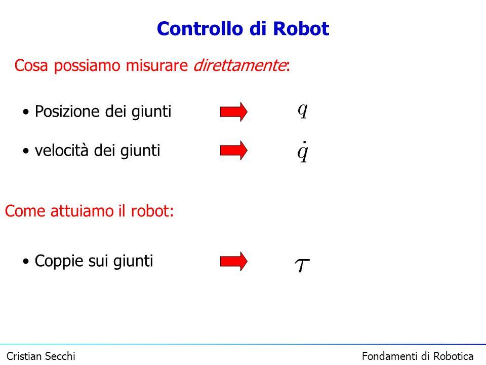 Cristian Secchi Fondamenti di Robotica Controllo di Robot Cosa possiamo misurare direttamente: Posizione dei giunti velocità dei giunti Come attuiamo
